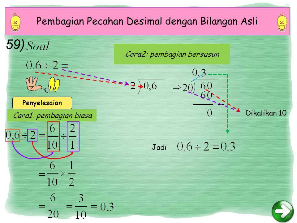 Cara1: pembagian biasa Cara2: pembagian bersusun Pembagian Pecahan Desimal dengan Bilangan Asli Penyelesaian Dikalikan 10 Jadi 59)