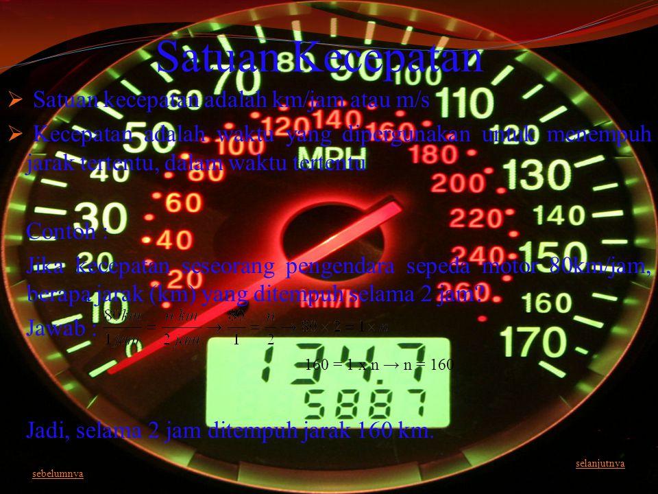 Satuan Kecepatan  Satuan kecepatan adalah km/jam atau m/s  Kecepatan adalah waktu yang dipergunakan untuk menempuh jarak tertentu, dalam waktu terte