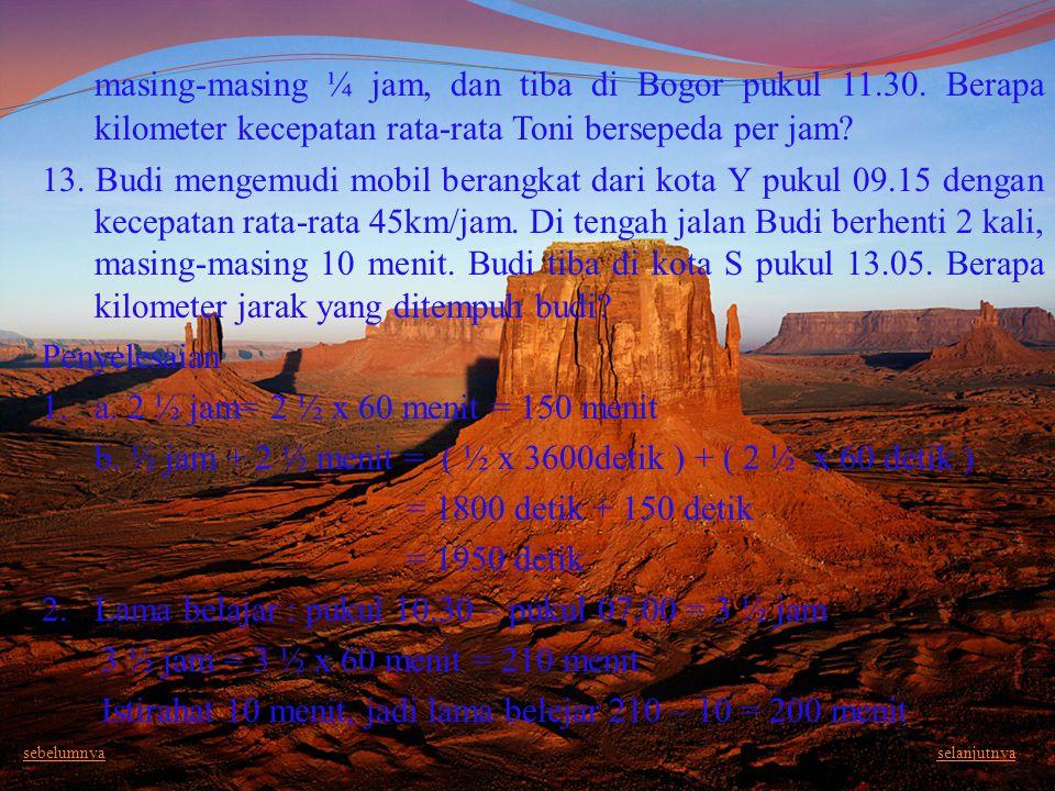 masing-masing ¼ jam, dan tiba di Bogor pukul 11.30. Berapa kilometer kecepatan rata-rata Toni bersepeda per jam? 13. Budi mengemudi mobil berangkat da