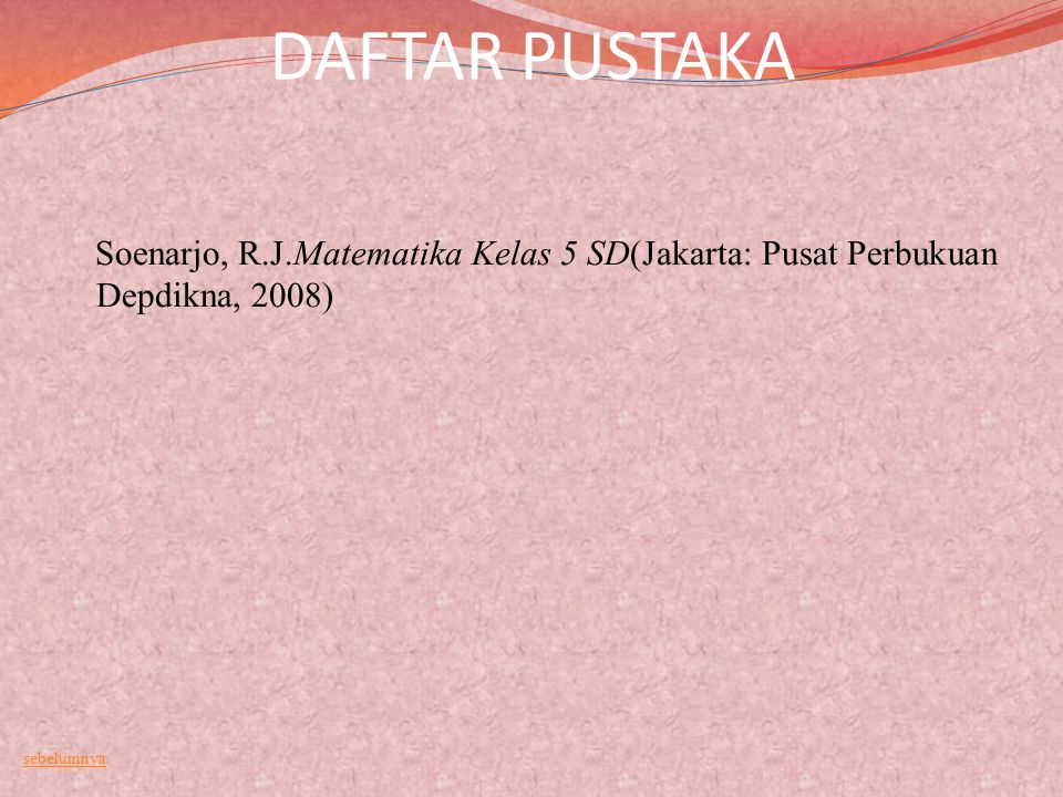 DAFTAR PUSTAKA Soenarjo, R.J.Matematika Kelas 5 SD(Jakarta: Pusat Perbukuan Depdikna, 2008) sebelumnya
