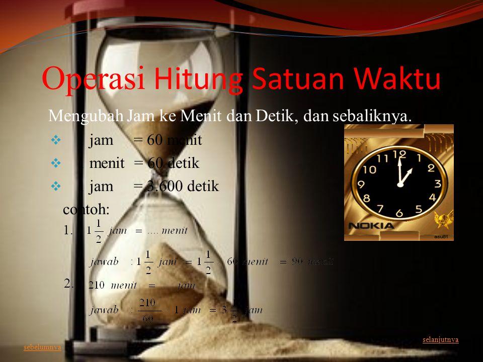 Operasi Hitung Satuan Waktu Mengubah Jam ke Menit dan Detik, dan sebaliknya.  1 jam = 60 menit  1 menit = 60 detik  1 jam = 3.600 detik contoh: 1.