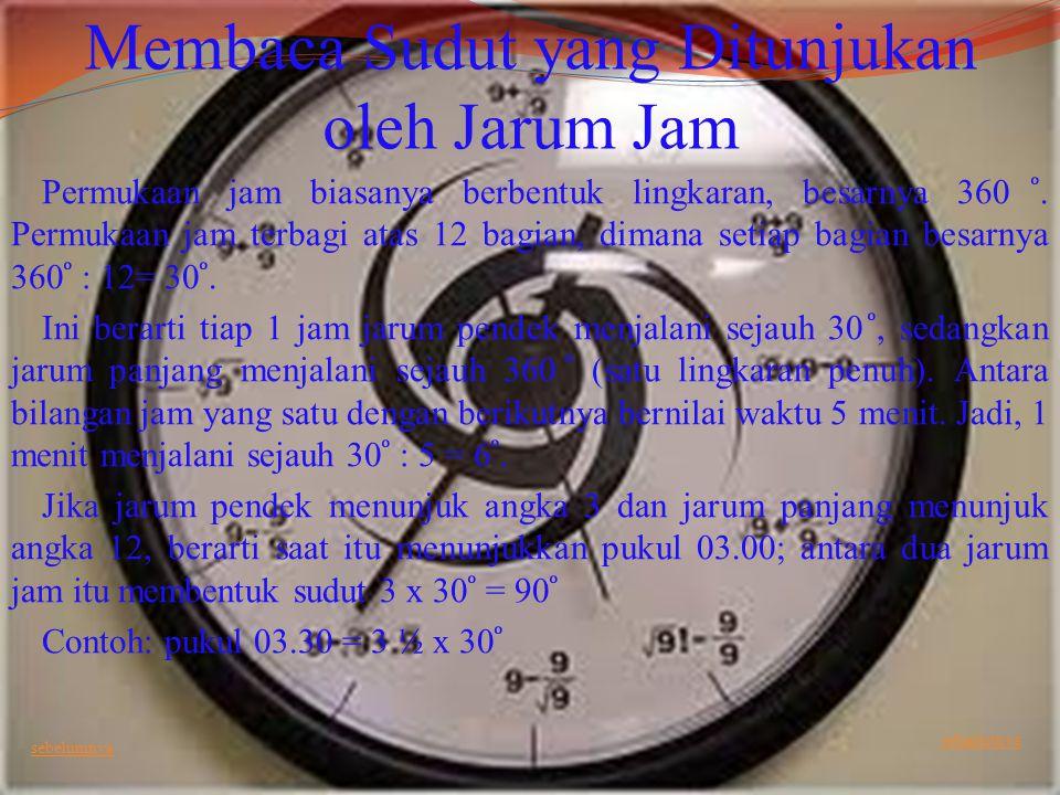 Membaca Sudut yang Ditunjukan oleh Jarum Jam Permukaan jam biasanya berbentuk lingkaran, besarnya 360. Permukaan jam terbagi atas 12 bagian, dimana se