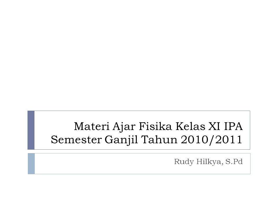Materi Ajar Fisika Kelas XI IPA Semester Ganjil Tahun 2010/2011 Rudy Hilkya, S.Pd