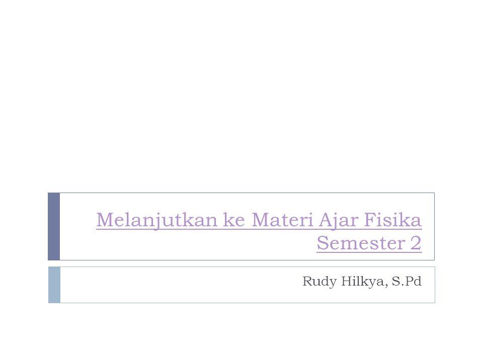 Melanjutkan ke Materi Ajar Fisika Semester 2 Rudy Hilkya, S.Pd