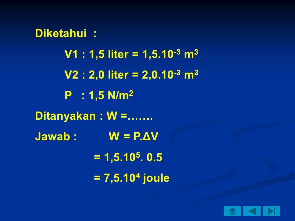 Diketahui : V1 : 1,5 liter = 1,5.10 -3 m 3 V2 : 2,0 liter = 2,0.10 -3 m 3 P : 1,5 N/m 2 Ditanyakan : W =……. Jawab : W = P.ΔV = 1,5.10 5. 0.5 = 7,5.10