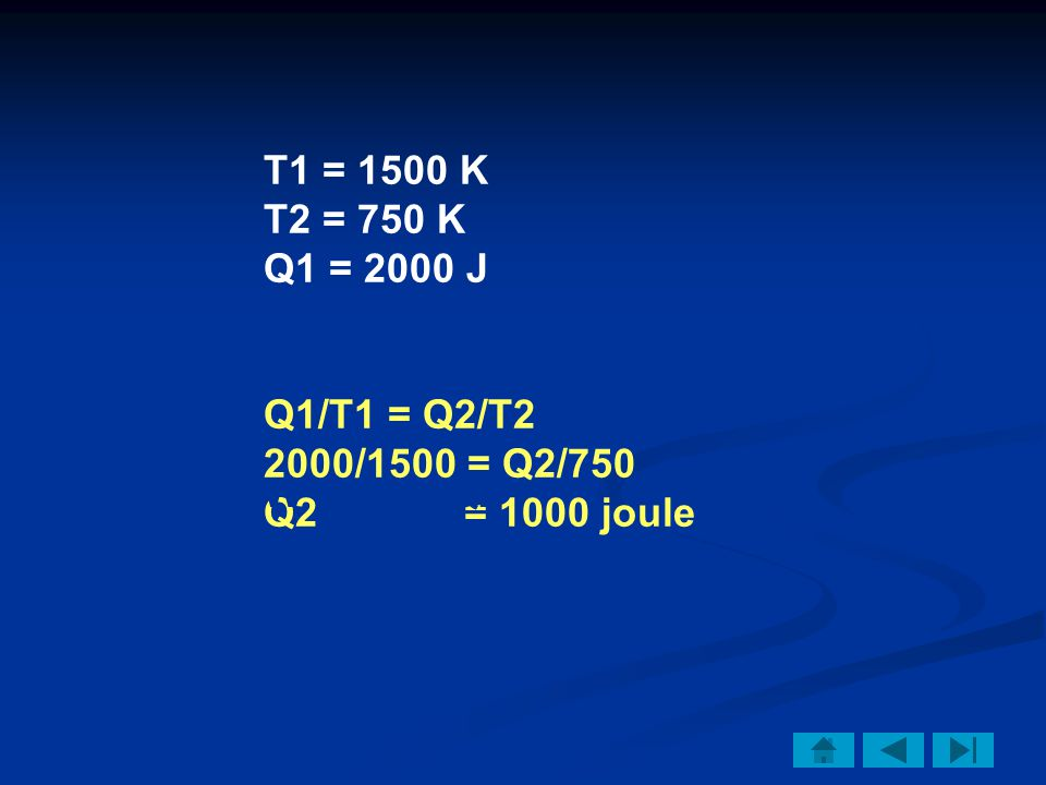 T1 = 1500 K T2 = 750 K Q1 = 2000 J Q1/T1 = Q2/T2 2000/1500 = Q2/750 Q2 = 1000 joule W = Q1 – Q2 = 2000 – 1000 = 1000 joule