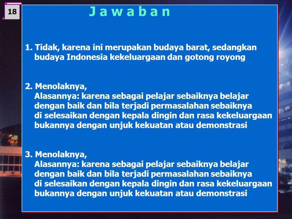 17 Diskuskanlah gambar di atas. 1. Apakah demonstrasi merupakan budaya bangsa Indonesia ? 2. Jika anda ada yang mengajak berdemonstrasi yang tidak men