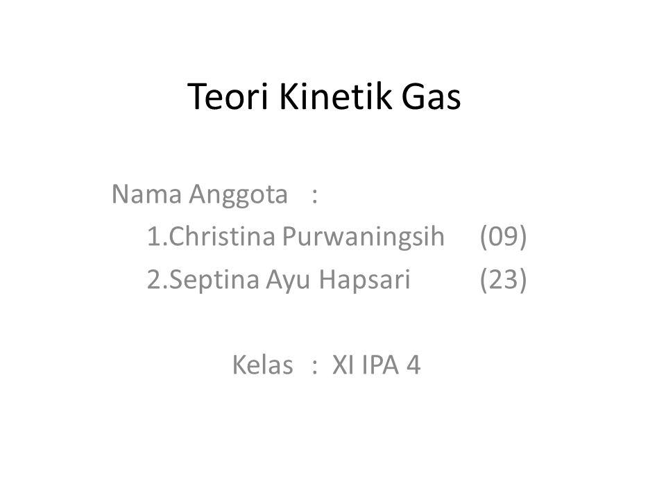 Teori Kinetik Gas Nama Anggota: 1.Christina Purwaningsih(09) 2.Septina Ayu Hapsari(23) Kelas: XI IPA 4