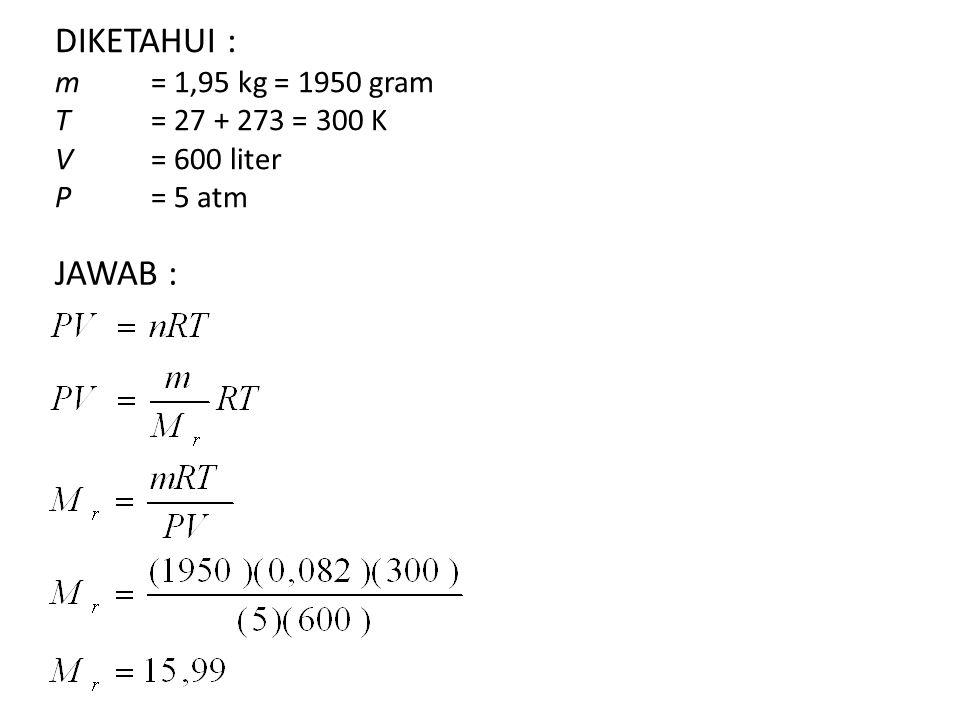 DIKETAHUI : m= 1,95 kg = 1950 gram T= 27 + 273 = 300 K V= 600 liter P= 5 atm JAWAB :