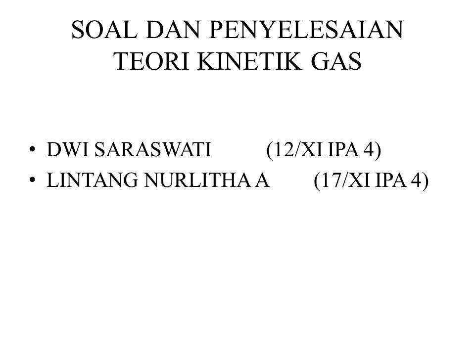 SOAL DAN PENYELESAIAN TEORI KINETIK GAS DWI SARASWATI(12/XI IPA 4) LINTANG NURLITHA A(17/XI IPA 4)