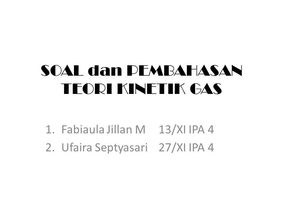 SOAL dan PEMBAHASAN TEORI KINETIK GAS 1.Fabiaula Jillan M13/XI IPA 4 2.Ufaira Septyasari27/XI IPA 4