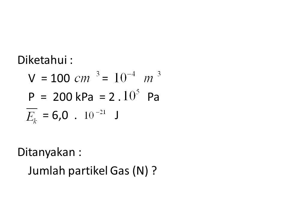 Diketahui : V = 100 = P = 200 kPa = 2. Pa = 6,0. J Ditanyakan : Jumlah partikel Gas (N) ?