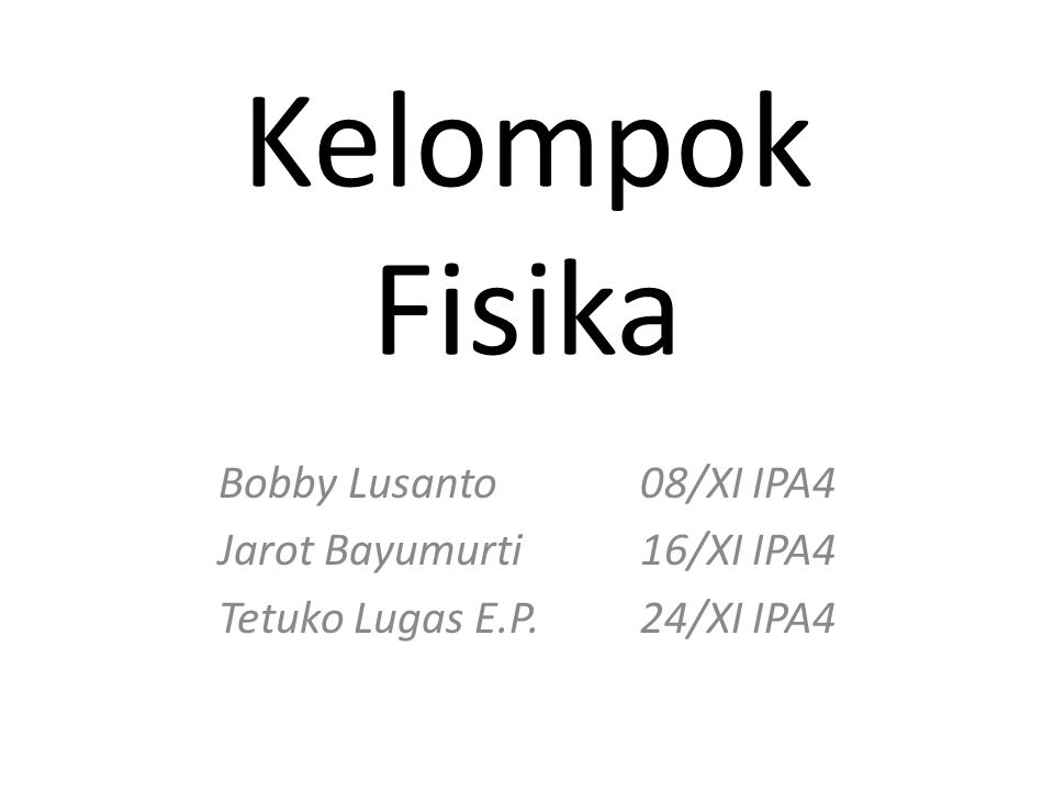 Kelompok Fisika Bobby Lusanto08/XI IPA4 Jarot Bayumurti16/XI IPA4 Tetuko Lugas E.P.24/XI IPA4
