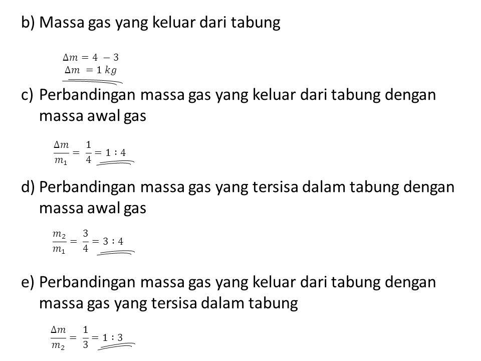 c)Perbandingan massa gas yang keluar dari tabung dengan massa awal gas d)Perbandingan massa gas yang tersisa dalam tabung dengan massa awal gas e)Perbandingan massa gas yang keluar dari tabung dengan massa gas yang tersisa dalam tabung b)Massa gas yang keluar dari tabung