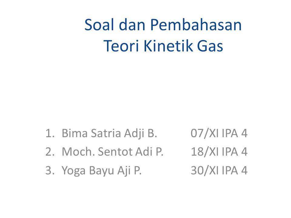 Soal dan Pembahasan Teori Kinetik Gas 1.Bima Satria Adji B.07/XI IPA 4 2.Moch.