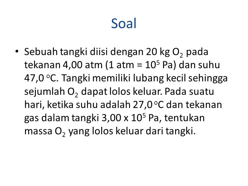Soal Sebuah tangki diisi dengan 20 kg O 2 pada tekanan 4,00 atm (1 atm = 10 5 Pa) dan suhu 47,0 o C.