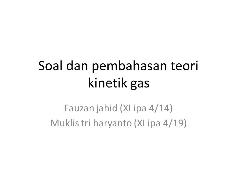 Soal dan pembahasan teori kinetik gas Fauzan jahid (XI ipa 4/14) Muklis tri haryanto (XI ipa 4/19)
