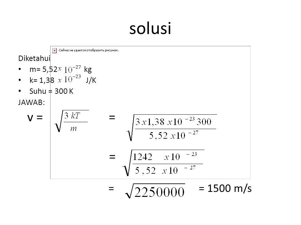 solusi Diketahui m= 5,52 kg k= 1,38 J/K Suhu = 300 K JAWAB: v = = = = = 1500 m/s