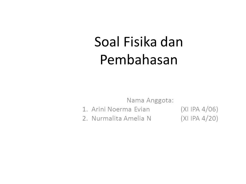 Soal Fisika dan Pembahasan Nama Anggota: 1.Arini Noerma Evian(XI IPA 4/06) 2.Nurmalita Amelia N(XI IPA 4/20)