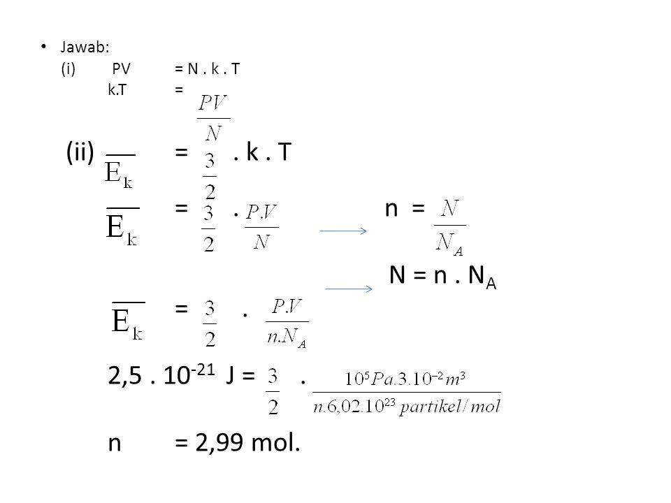 Jawab: (i) PV = N. k. T k.T= (ii) =. k. T =. n = N = n. N A =. 2,5. 10 -21 J=. n = 2,99 mol.