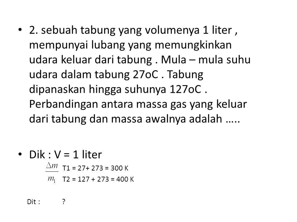 2. sebuah tabung yang volumenya 1 liter, mempunyai lubang yang memungkinkan udara keluar dari tabung. Mula – mula suhu udara dalam tabung 27oC. Tabung