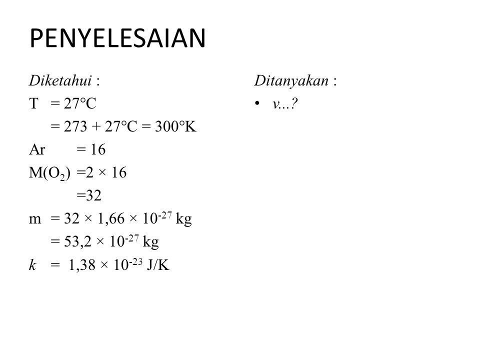PENYELESAIAN Diketahui : T = 27°C = 273 + 27°C = 300°K Ar= 16 M(O 2 )=2 × 16 =32 m = 32 × 1,66 × 10 -27 kg = 53,2 × 10 -27 kg k = 1,38 × 10 -23 J/K Ditanyakan : v...?