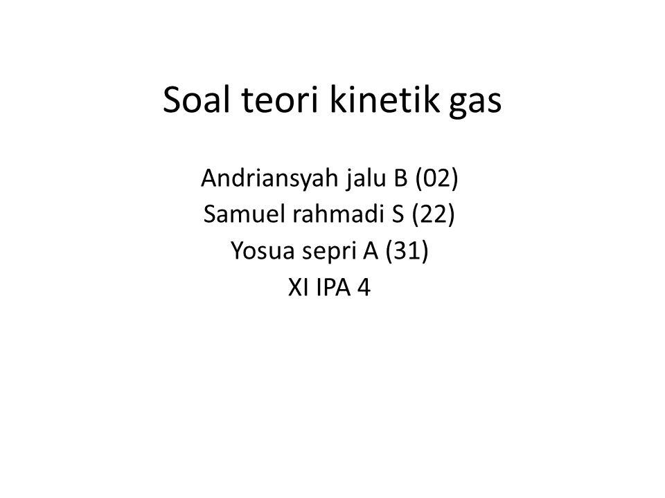 Soal teori kinetik gas Andriansyah jalu B (02) Samuel rahmadi S (22) Yosua sepri A (31) XI IPA 4