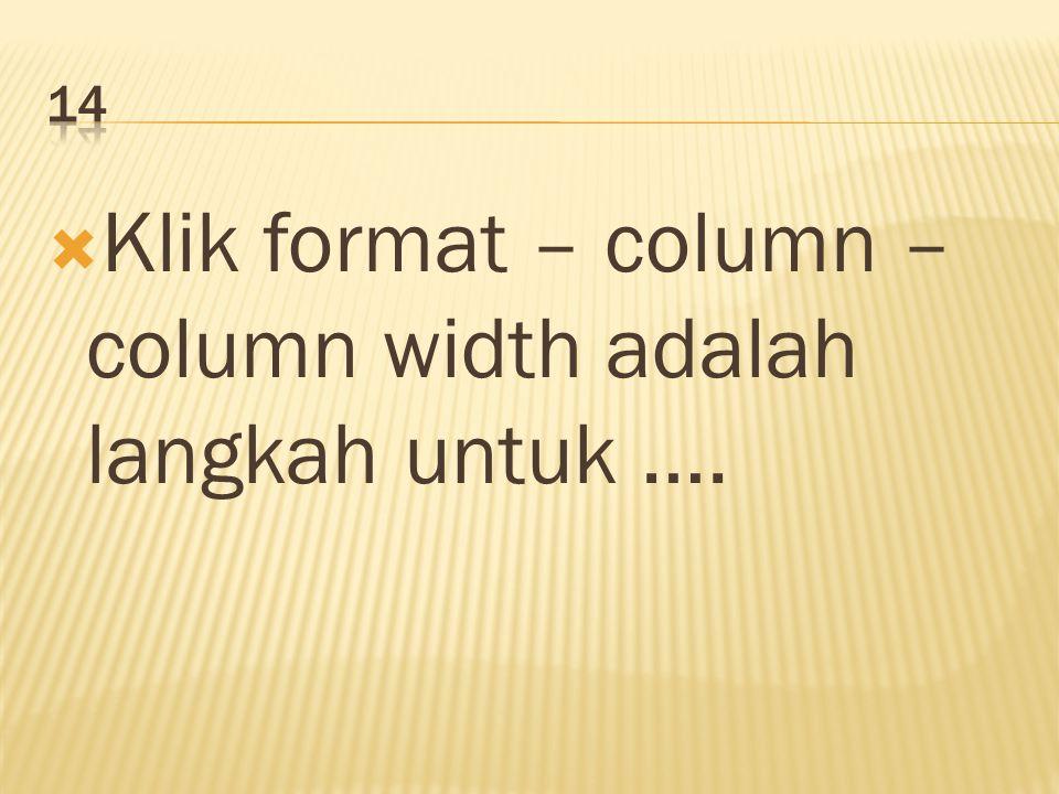  Klik format – column – column width adalah langkah untuk ….