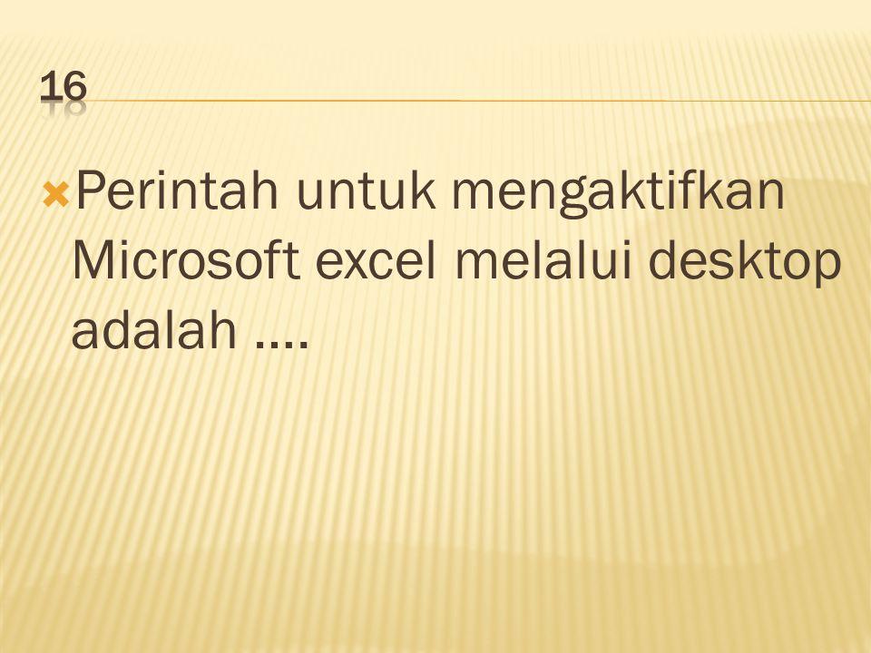  Perintah untuk mengaktifkan Microsoft excel melalui desktop adalah ….