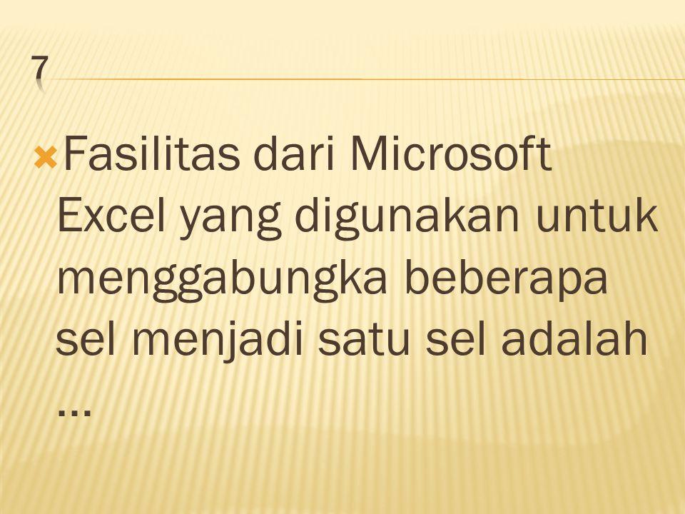  Fasilitas dari Microsoft Excel yang digunakan untuk menggabungka beberapa sel menjadi satu sel adalah …