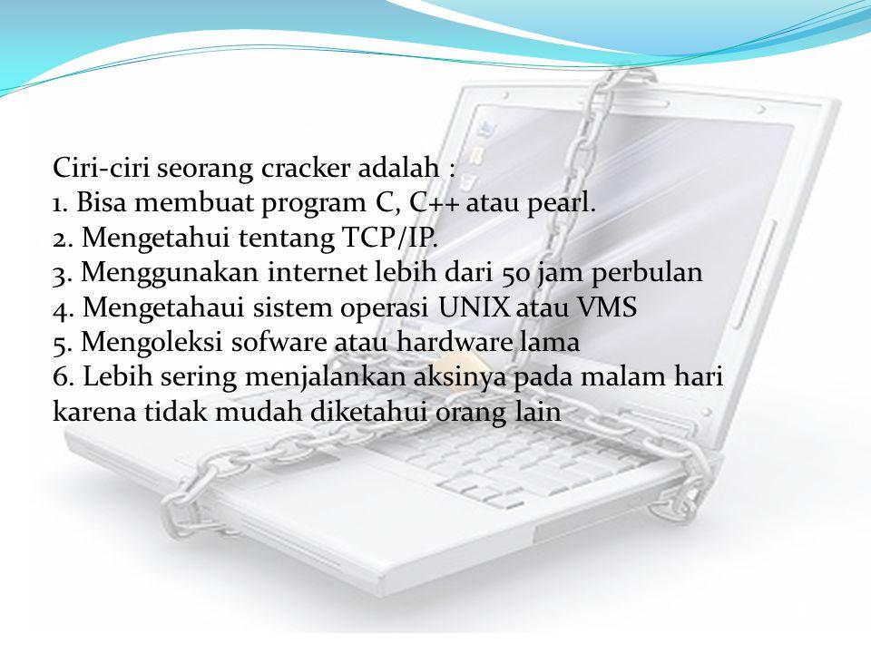 Ciri-ciri seorang cracker adalah : 1. Bisa membuat program C, C++ atau pearl. 2. Mengetahui tentang TCP/IP. 3. Menggunakan internet lebih dari 50 jam