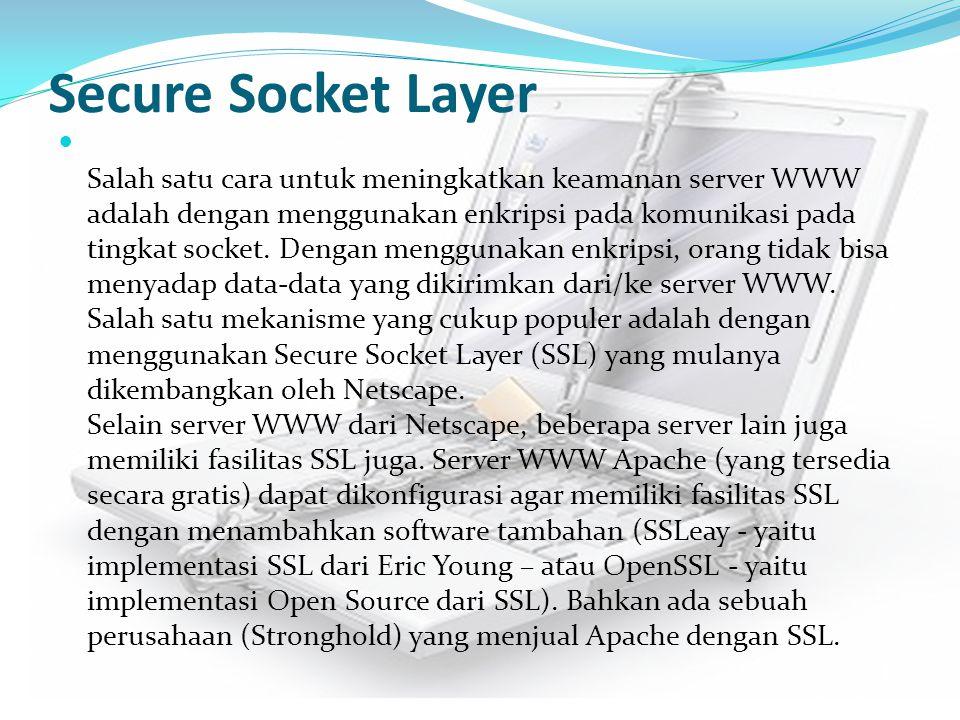Secure Socket Layer Salah satu cara untuk meningkatkan keamanan server WWW adalah dengan menggunakan enkripsi pada komunikasi pada tingkat socket. Den