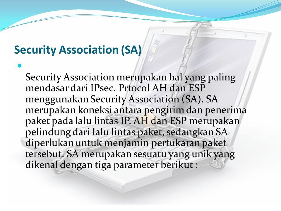 Security Association (SA) Security Association merupakan hal yang paling mendasar dari IPsec. Prtocol AH dan ESP menggunakan Security Association (SA)