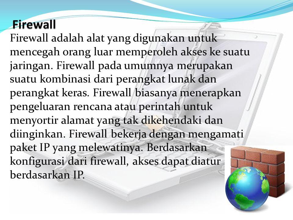 Firewall adalah alat yang digunakan untuk mencegah orang luar memperoleh akses ke suatu jaringan. Firewall pada umumnya merupakan suatu kombinasi dari