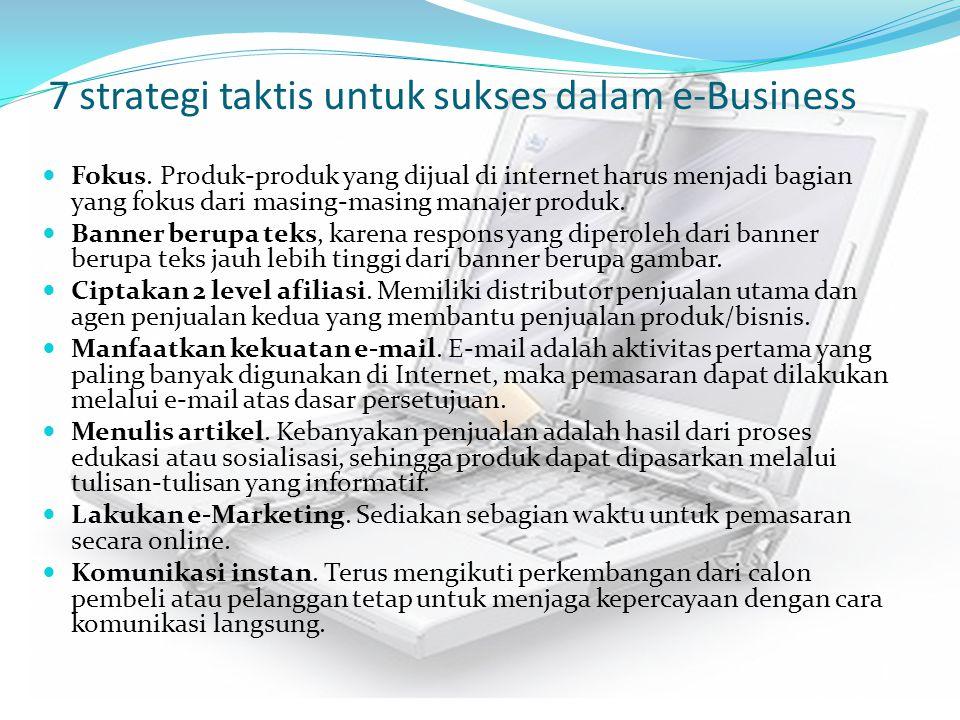 7 strategi taktis untuk sukses dalam e-Business Fokus. Produk-produk yang dijual di internet harus menjadi bagian yang fokus dari masing-masing manaje