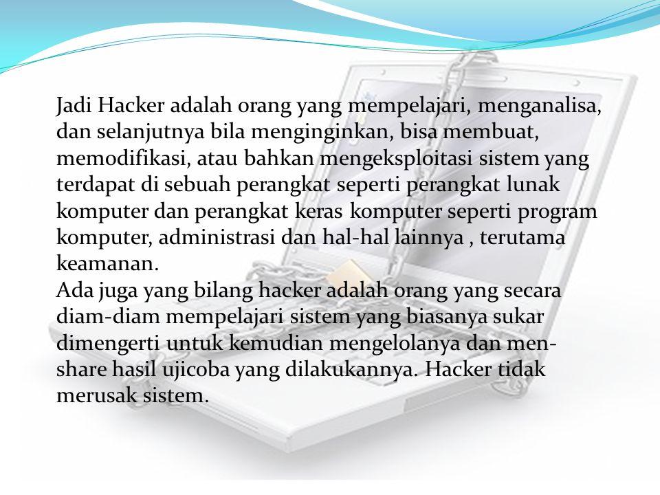 Jadi Hacker adalah orang yang mempelajari, menganalisa, dan selanjutnya bila menginginkan, bisa membuat, memodifikasi, atau bahkan mengeksploitasi sis