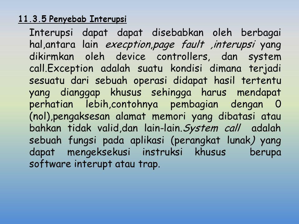 11.3.5 Penyebab Interupsi Interupsi dapat dapat disebabkan oleh berbagai hal,antara lain execption,page fault,interupsi yang dikirmkan oleh device con