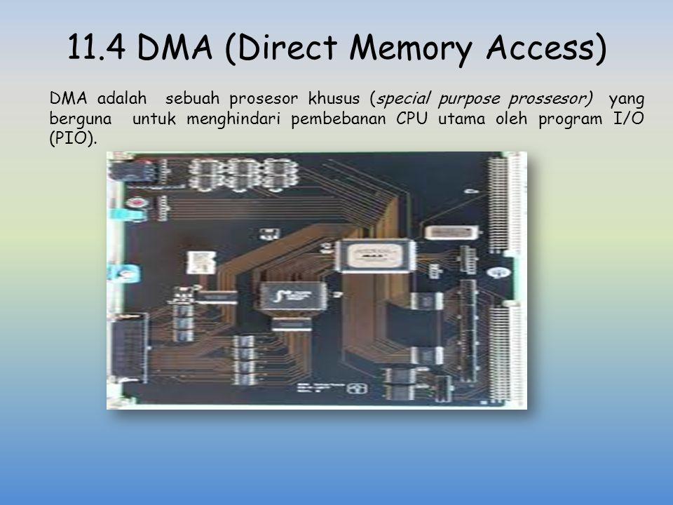 11.4 DMA (Direct Memory Access) DMA adalah sebuah prosesor khusus (special purpose prossesor) yang berguna untuk menghindari pembebanan CPU utama oleh
