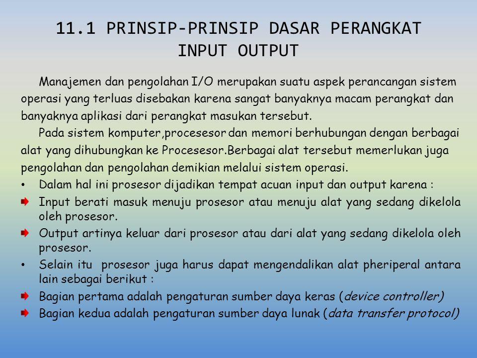 11.1 PRINSIP-PRINSIP DASAR PERANGKAT INPUT OUTPUT Manajemen dan pengolahan I/O merupakan suatu aspek perancangan sistem operasi yang terluas disebakan