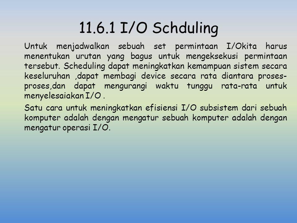 11.6.1 I/O Schduling Untuk menjadwalkan sebuah set permintaan I/Okita harus menentukan urutan yang bagus untuk mengeksekusi permintaan tersebut. Sched