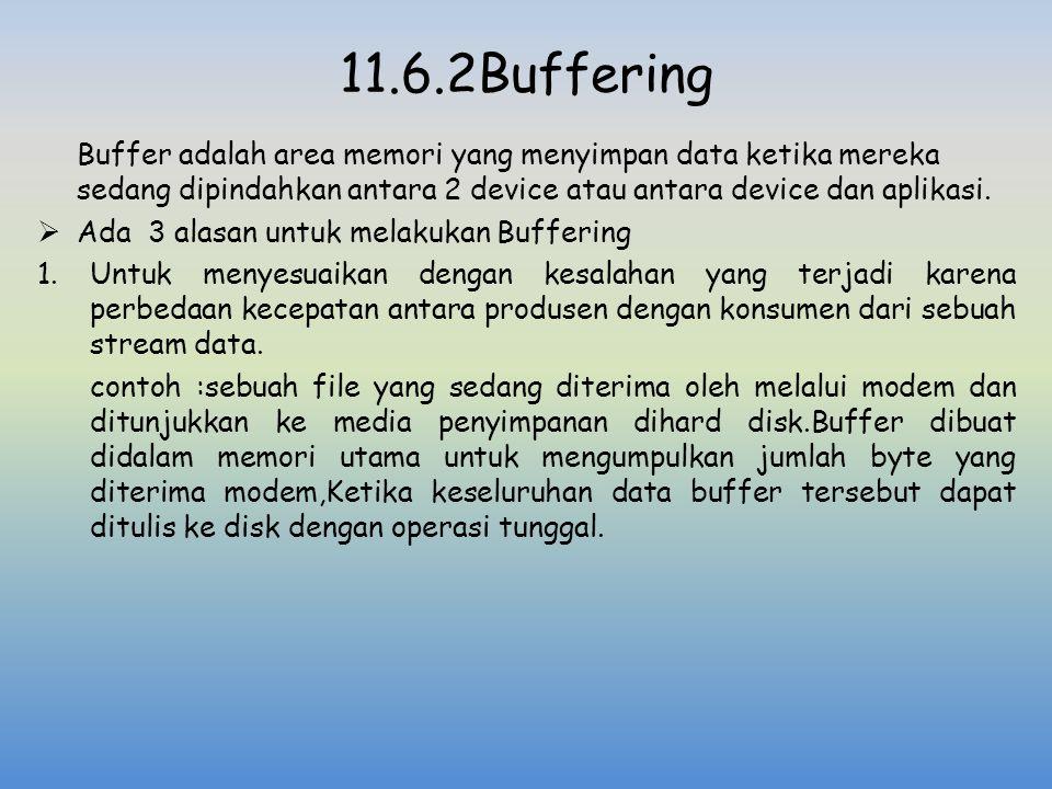 11.6.2Buffering Buffer adalah area memori yang menyimpan data ketika mereka sedang dipindahkan antara 2 device atau antara device dan aplikasi.  Ada