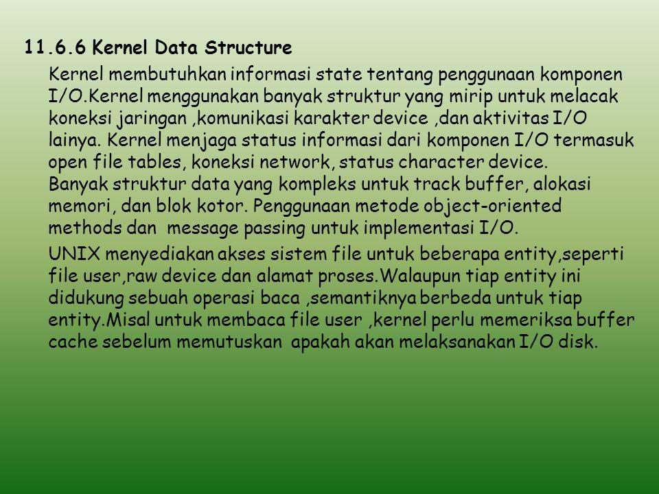 11.6.6 Kernel Data Structure Kernel membutuhkan informasi state tentang penggunaan komponen I/O.Kernel menggunakan banyak struktur yang mirip untuk me
