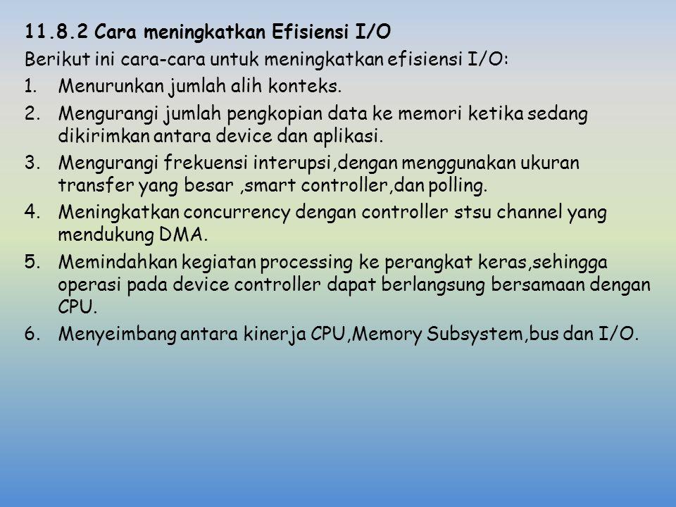 11.8.2 Cara meningkatkan Efisiensi I/O Berikut ini cara-cara untuk meningkatkan efisiensi I/O: 1.Menurunkan jumlah alih konteks. 2.Mengurangi jumlah p