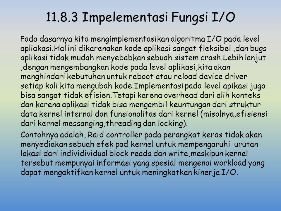 11.8.3 Impelementasi Fungsi I/O Pada dasarnya kita mengimplementasikan algoritma I/O pada level apliakasi.Hal ini dikarenakan kode aplikasi sangat fle