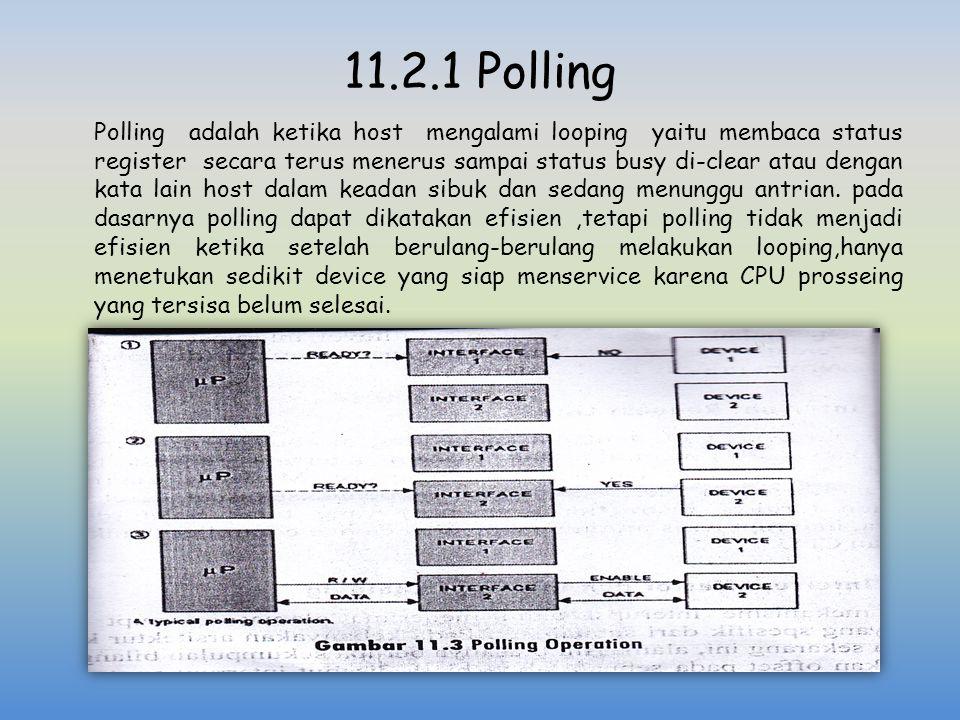 11.2.1 Polling Polling adalah ketika host mengalami looping yaitu membaca status register secara terus menerus sampai status busy di-clear atau dengan