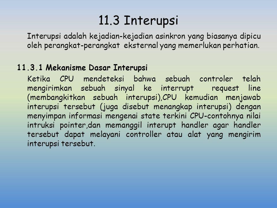 11.3 Interupsi Interupsi adalah kejadian-kejadian asinkron yang biasanya dipicu oleh perangkat-perangkat eksternal yang memerlukan perhatian. 11.3.1 M