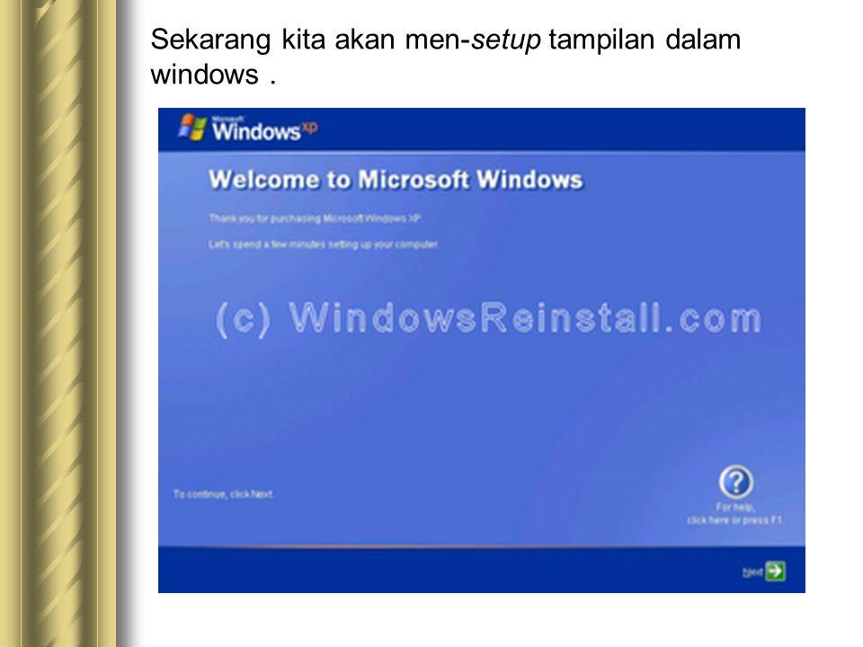 Sekarang kita akan men-setup tampilan dalam windows.