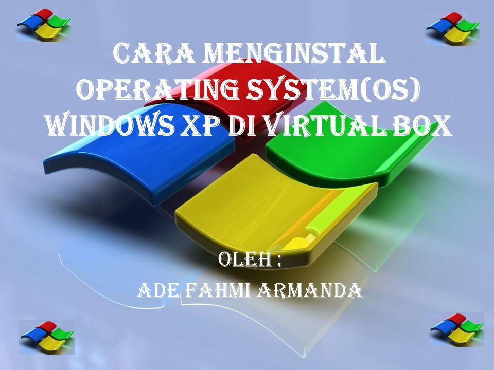 Cara Menginstal Operating System(OS) Windows Xp di Virtual Box Oleh : ADE FAHMI ARMANDA