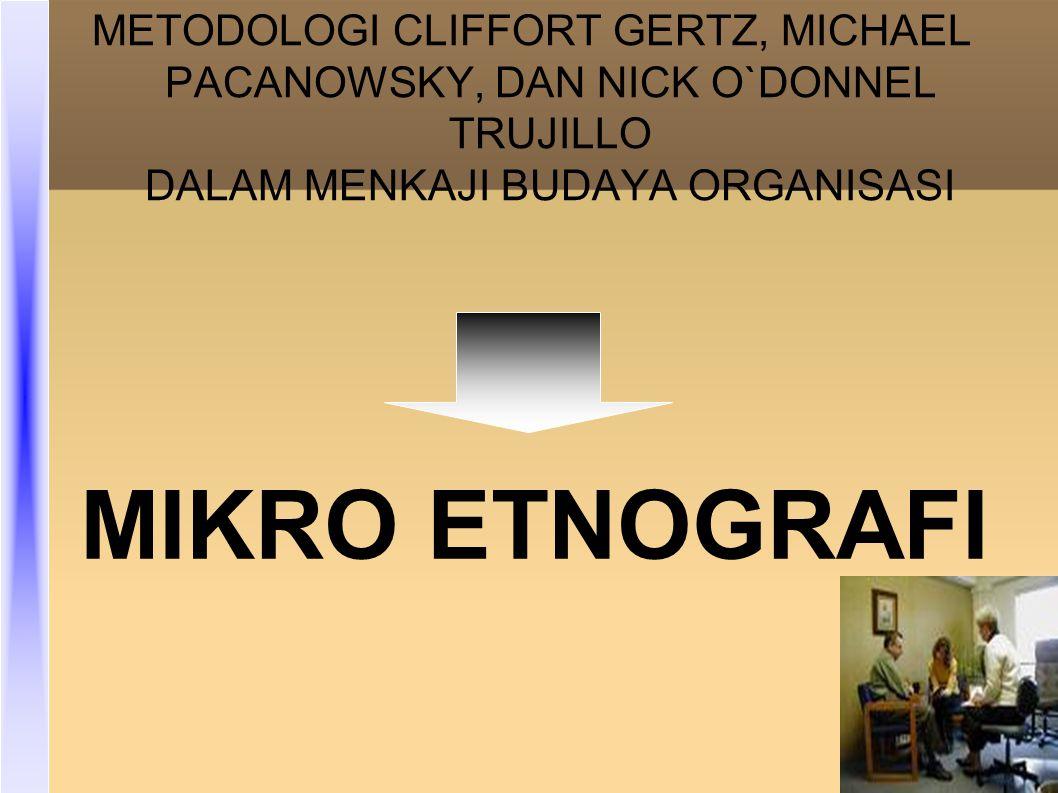 METODOLOGI CLIFFORT GERTZ, MICHAEL PACANOWSKY, DAN NICK O`DONNEL TRUJILLO DALAM MENKAJI BUDAYA ORGANISASI MIKRO ETNOGRAFI