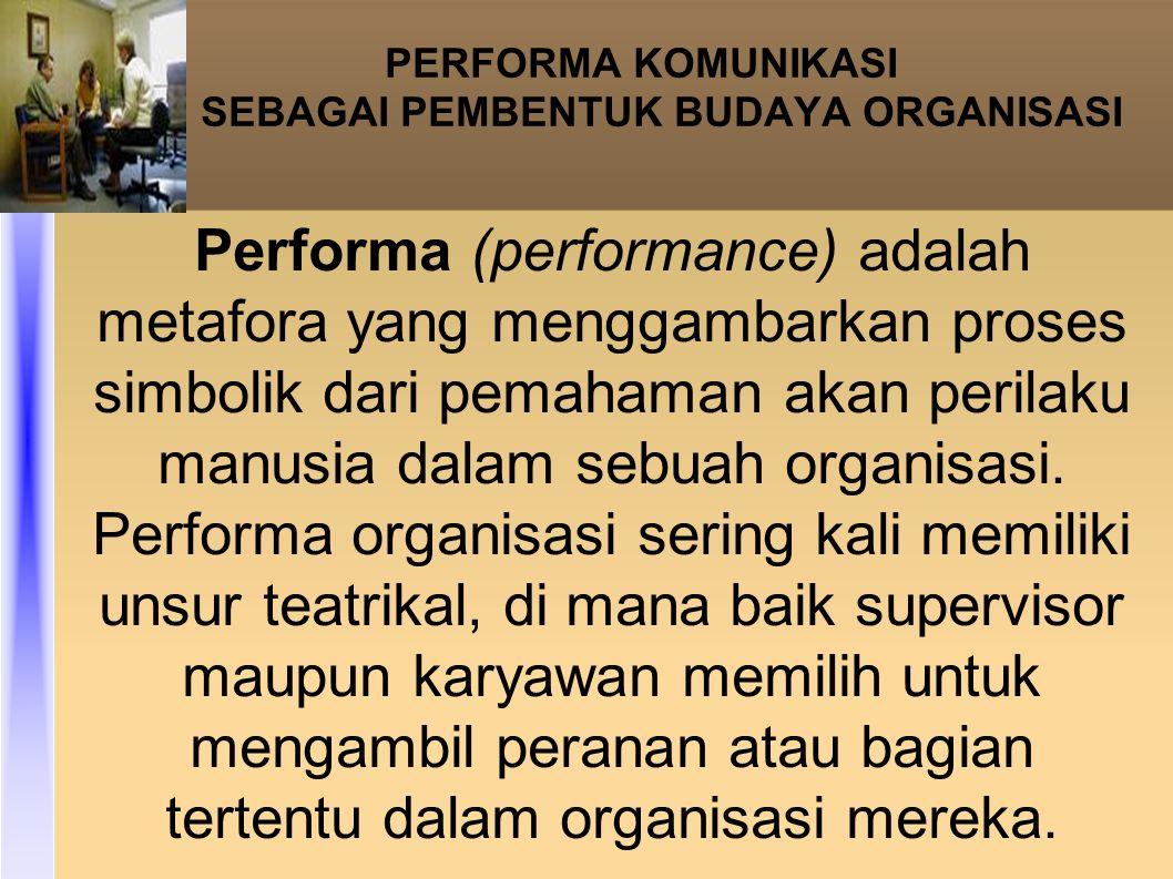 PERFORMA KOMUNIKASI SEBAGAI PEMBENTUK BUDAYA ORGANISASI Performa (performance) adalah metafora yang menggambarkan proses simbolik dari pemahaman akan perilaku manusia dalam sebuah organisasi.